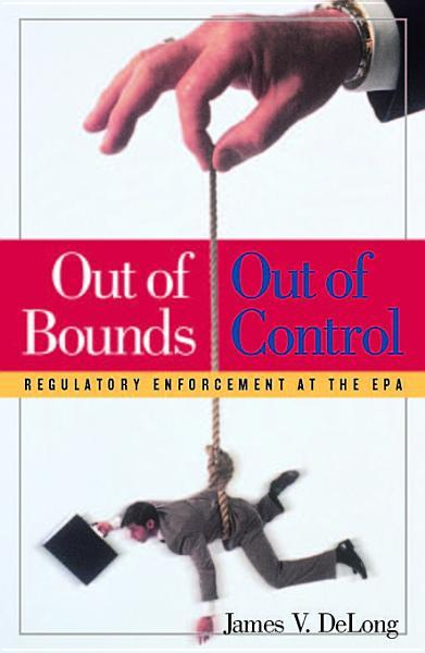 Out of Bounds Out of Control: Regulatory Enforcement at the EPA EB9781933995830