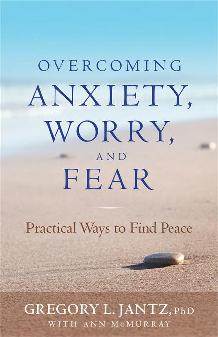 Overcoming Anxiety, Worry, and Fear: Practical Ways to Find Peace EB9781441232670