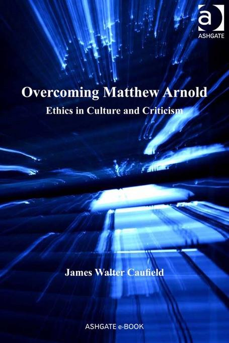 Overcoming Matthew Arnold: Ethics in Culture and Criticism EB9781409426523