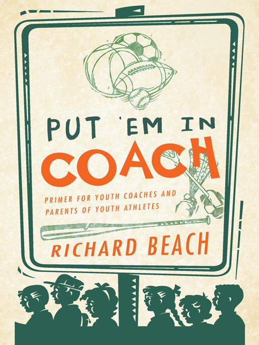 PUT 'EM IN COACH: Primer for Youth Coaches and Parents of Youth Athletes EB9781466920781