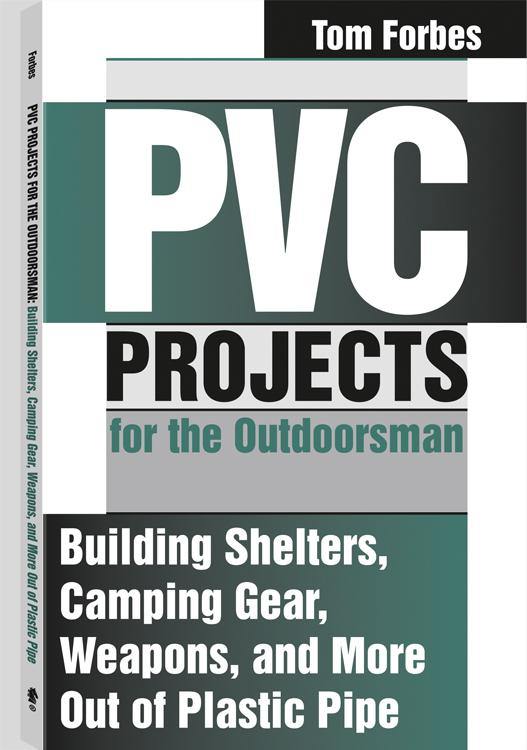 PVC Projects For The Outdoorsman: Building Shelters, Camping Gear, Weapons, And More Out Of Plastic Pipe EB9781581608403
