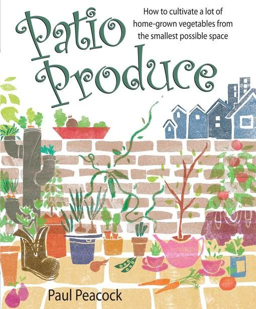 Patio Produce: How to cultivate a lot of home-grown vegetables from the smallest possible space EB9781848034808