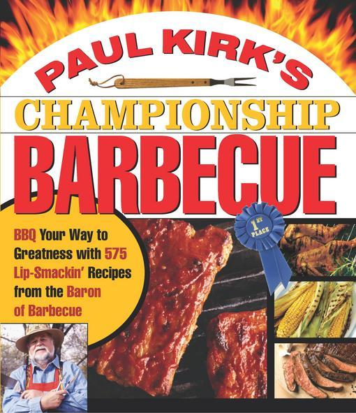 Paul Kirk's Championship Barbecue: Barbecue Your Way to Greatness With 575 Lip-Smackin' Recipes from the Baron of Barbecue EB9781558325036