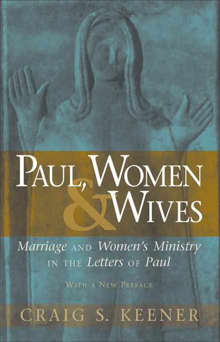 Paul, Women, and Wives: Marriage and Women's Ministry in the Letters of Paul EB9781441237156