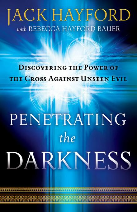 Penetrating the Darkness: Discovering the Power of the Cross Against Unseen Evil EB9781441214799