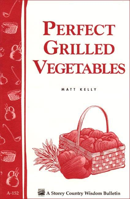 Perfect Grilled Vegetables: Storey's Country Wisdom Bulletin A-152 EB9781603425230