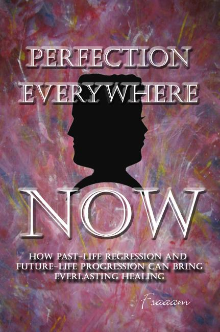 Perfection Everywhere Now:How Past-Life Regression and Future-Life Progession Can Bring Everlasting Healing