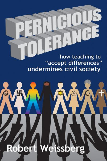 Pernicious Tolerance: How Teaching to Accept Differences Undermines Civic Society EB9781412809528