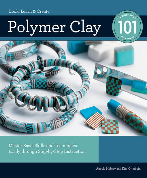 Polymer Clay 101: Master Basic Skills and Techniques Easily through Step-by-Step Instruction EB9781610595933