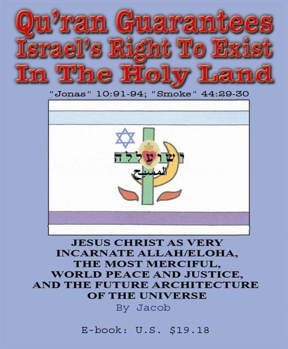 Qu'ran Guarantees Israel's Right to Exist Securely in the Holy Land as a Jewish State, then Messianic-Israelite Nation (Jonas 10:91-94; Smoke 44:29-30 EB9781878030993