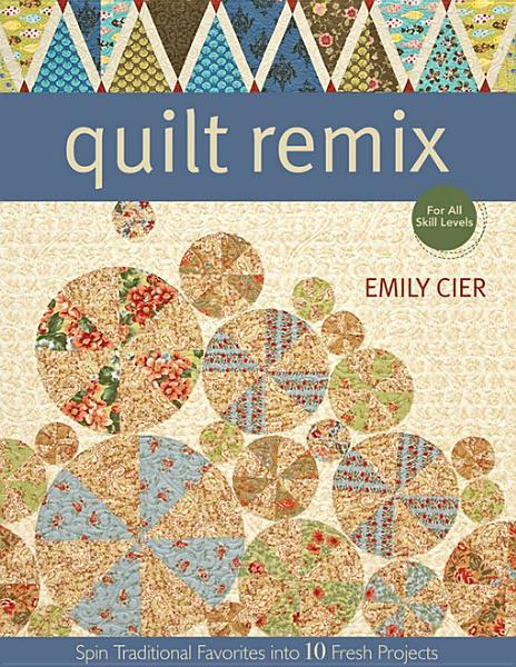 Quilt Remix: Spin Traditional Favorites into 10 Fresh Projects EB9781607051565