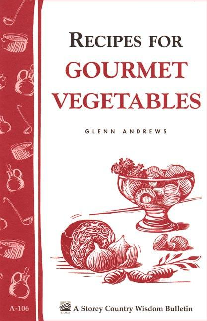 Recipes for Gourmet Vegetables: Storey's Country Wisdom Bulletin A-106 EB9781603426015