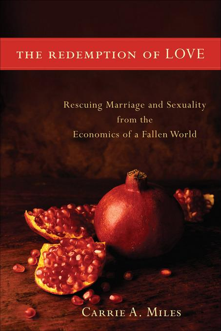 Redemption of Love, The: Rescuing Marriage and Sexuality from the Economics of a Fallen World EB9781441234803