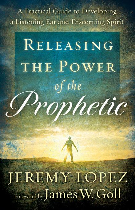 Releasing the Power of the Prophetic: A Practical Guide to Developing a Listening Ear and Discerning Spirit EB9781441234353