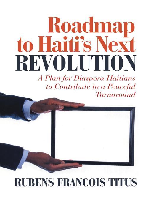Roadmap to Haiti's Next Revolution:  A Plan for Diaspora Haitians to Contribute to a Peaceful Turnaround EB9781475934281