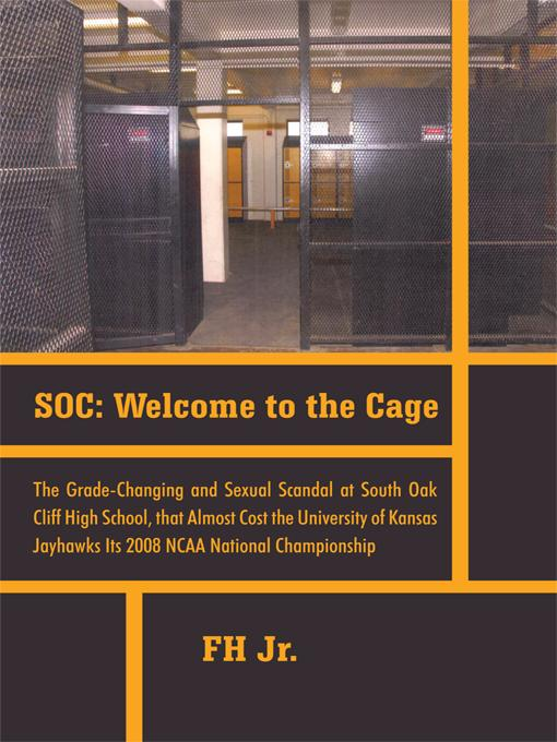 SOC: Welcome to the Cage The Grade Changing and Sexual Scandal at South Oak Cliff High School That Almost Cost the University of Kansas Jayhawks its 2 EB9781462022007