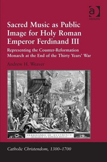Sacred Music as Public Image for Holy Roman Emperor Ferdinand III: Representing the Counter-Reformation Monarch at the End of the Thirty Years' War EB9781409421207
