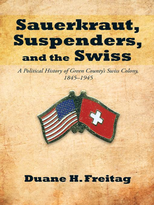 Sauerkraut, Suspenders, and the Swiss: A Political History of Green County's Swiss Colony, 1845-1945 EB9781475907513