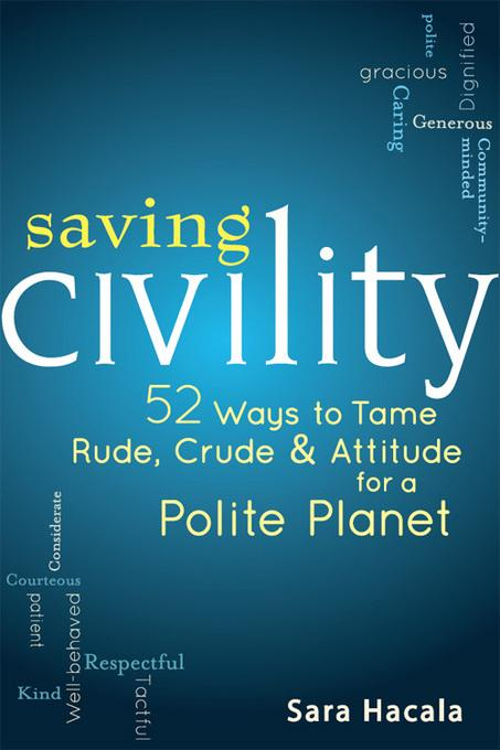 Saving Civility: 52 Ways to Tame Rude, Crude & Attitude for a Polite Planet EB9781594733765