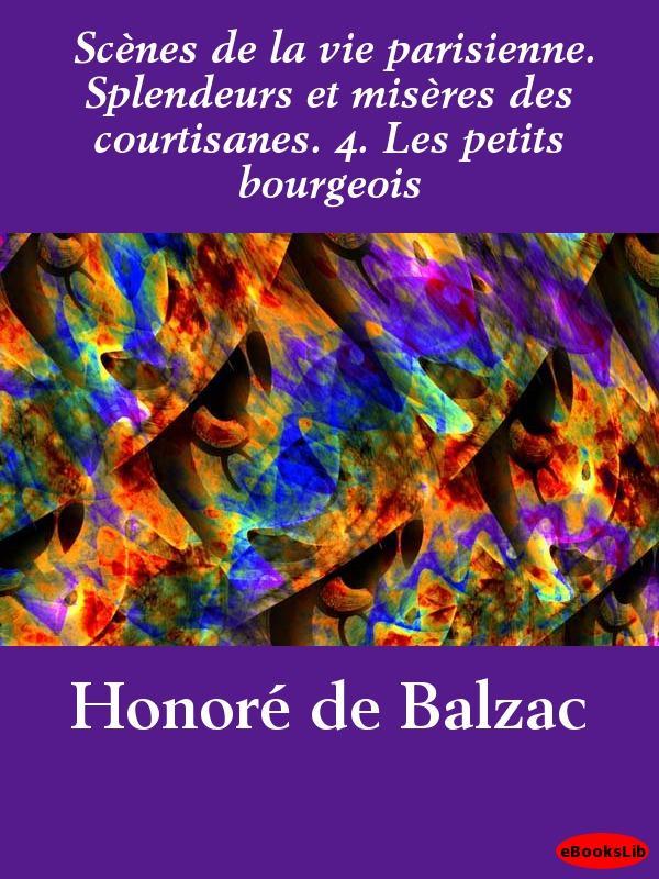 Sc?nes de la vie parisienne. Splendeurs et mis?res des courtisanes. 4. Les petits bourgeois EB9781412195270