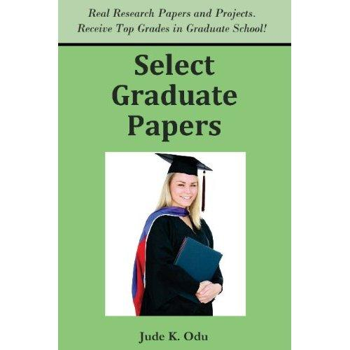 Select Graduate Papers: Real Reports and Research Papers. Receive Top Grades in Graduate School! EB9781936085118