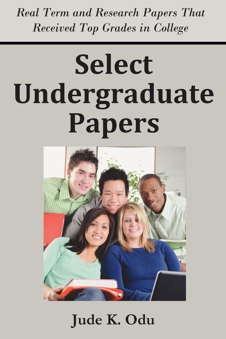 Select Undergraduate Papers: Real Term & Research Papers That Received Top Grades in College