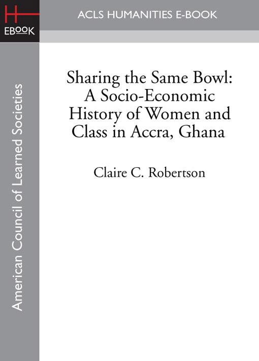 Sharing the Same Bowl: A Socio-Economic History of Women and Class in Accra, Ghana EB9781597408929