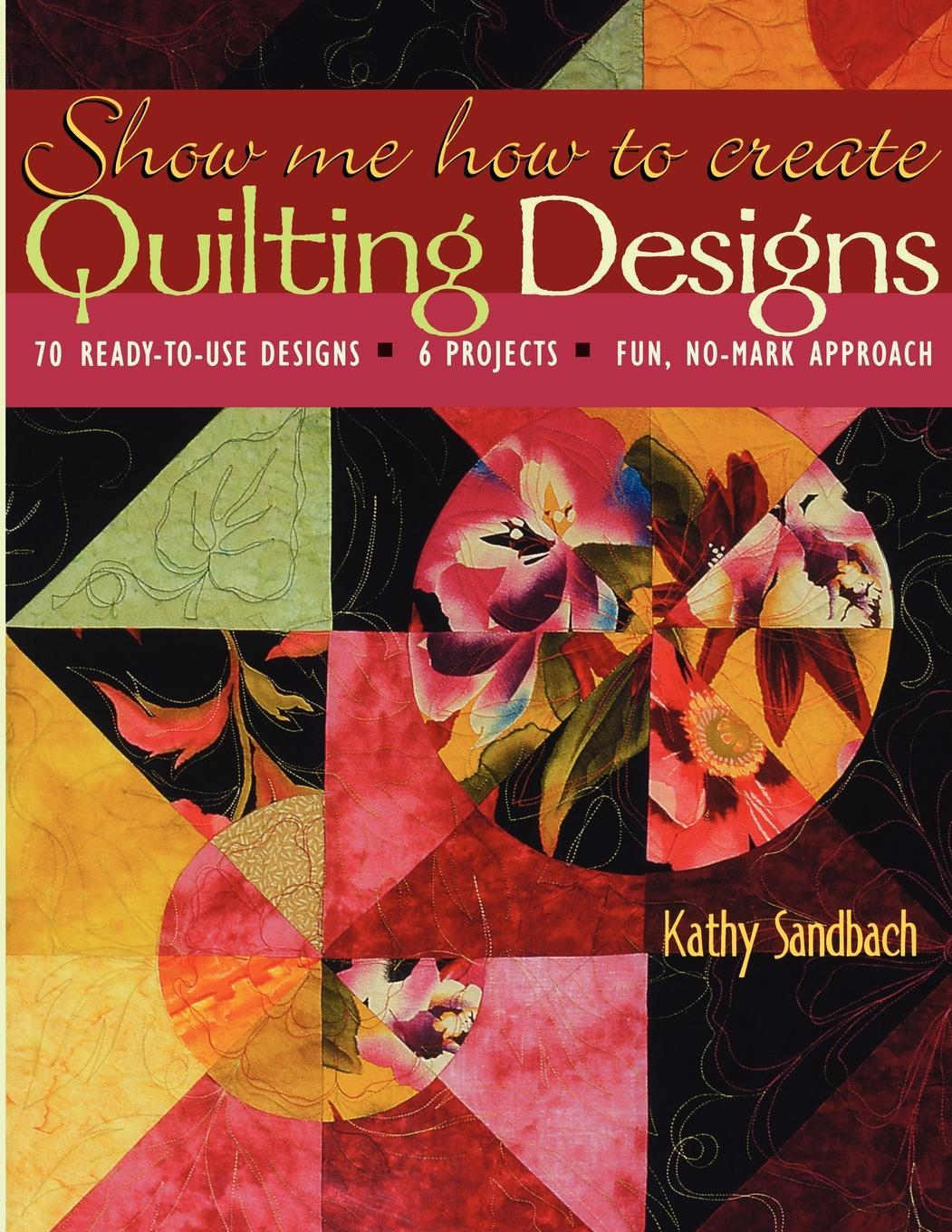 Show Me How to Create Quilting Designs: 70 Ready-to-Use Designs - 6 Projects - Fun, No-Mark Approach EB9781571208101