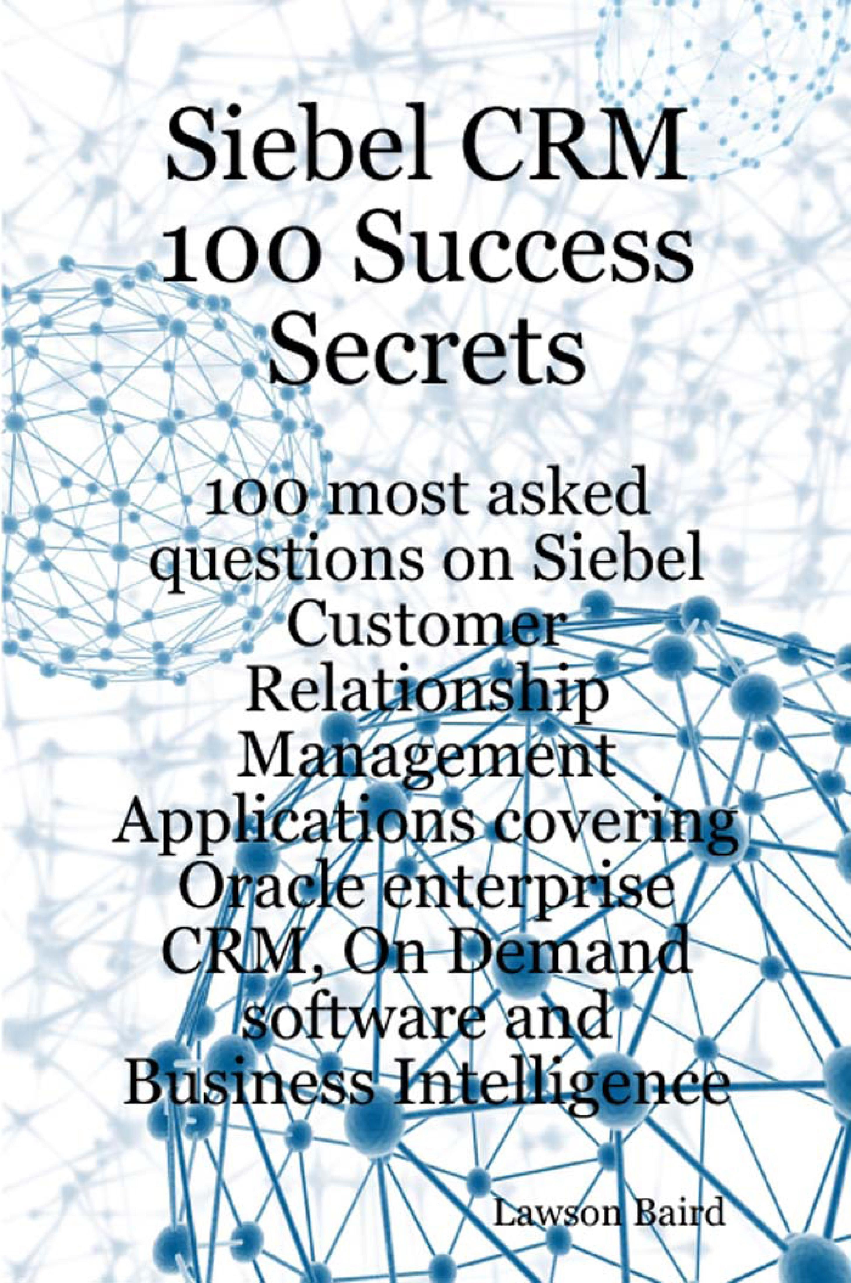 Siebel CRM 100 Success Secrets: 100 Most Asked Questions on Siebel Customer Relationship Management Applications Covering Oracle Enterprise CRM, On-De EB9781921644474