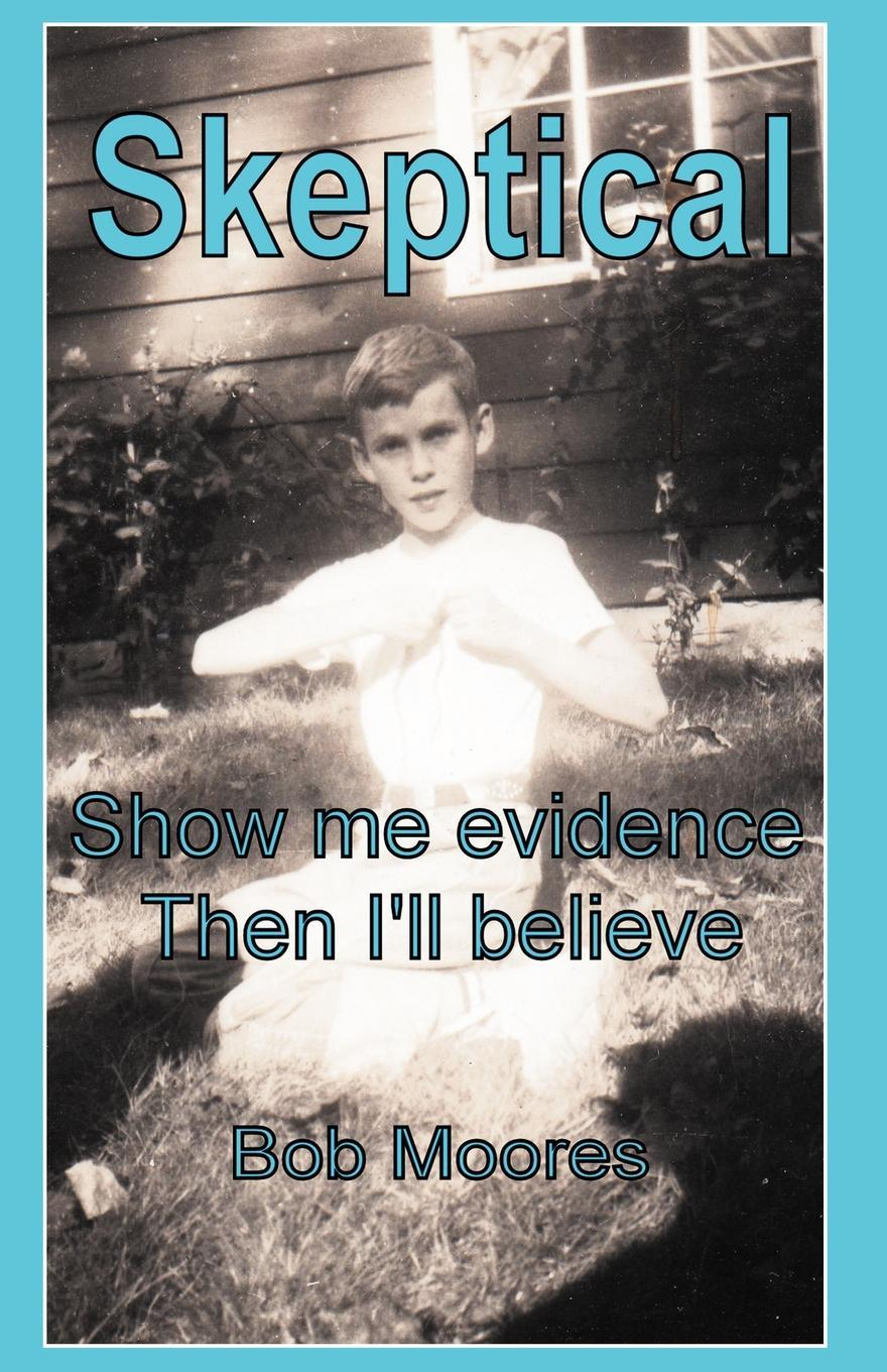 Skeptical: Show Me Evidence-Then I'll Believe EB9781462057757