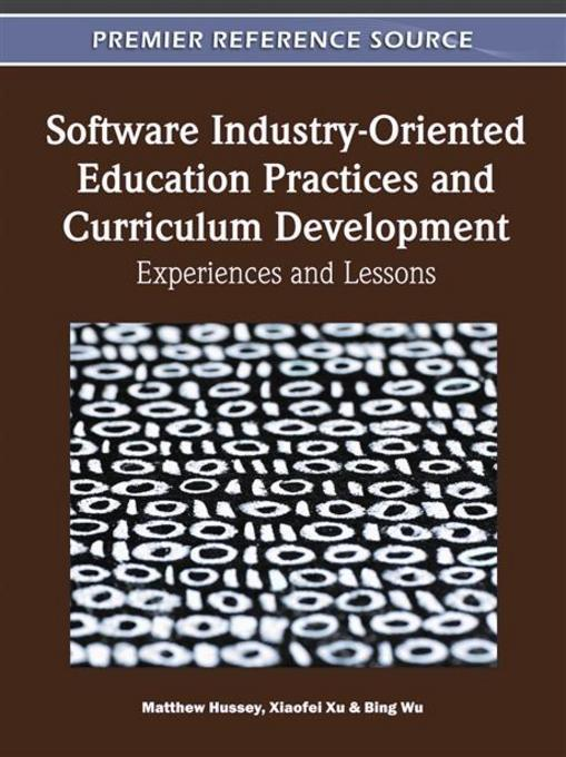 Software Industry-Oriented Education Practices and Curriculum Development: Experiences and Lessons EB9781609607982
