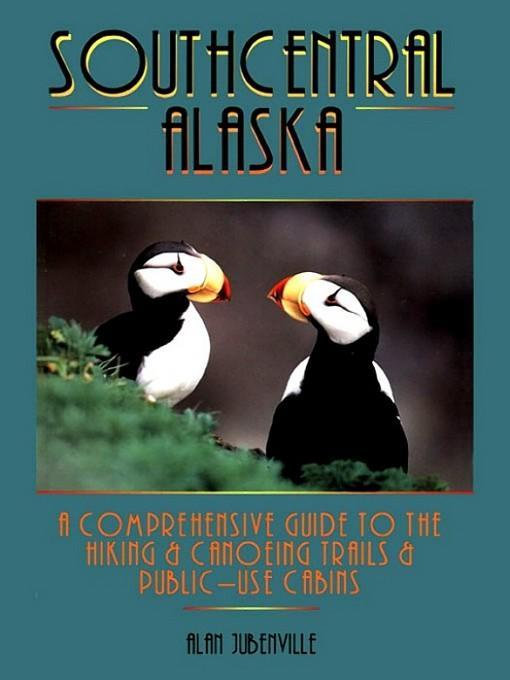 Southcentral Alaska: A Comprehensive Guide to Hiking, Canoeing Trails & Public-Use Cabins EB9781588430908