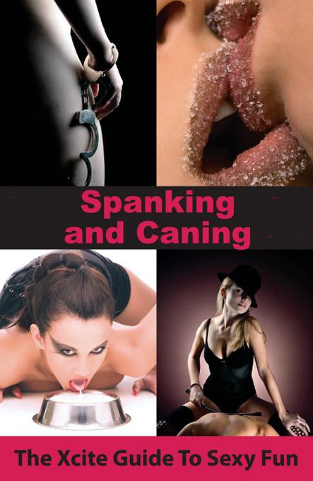 Spanking and Caning: An Xcite Guide to Sexy Fun EB9781908086822