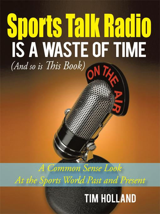 Sports Talk Radio Is a Waste of Time (and So Is This Book): A Common Sense Look at the Sports World Past and Present EB9781450253321