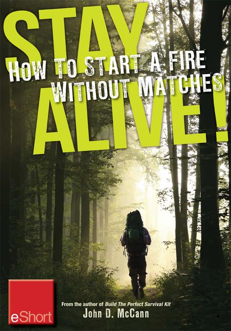 Stay Alive - How to Start a Fire without Matches eShort: Discover the best ways to start a fire for wilderness survival & emergency preparedness. EB9781440235351