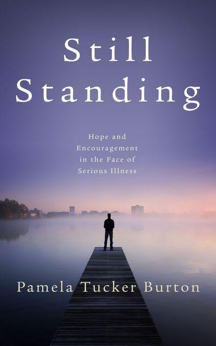 Still Standing: Hope and Encouragement  in the Face of Serious Illness