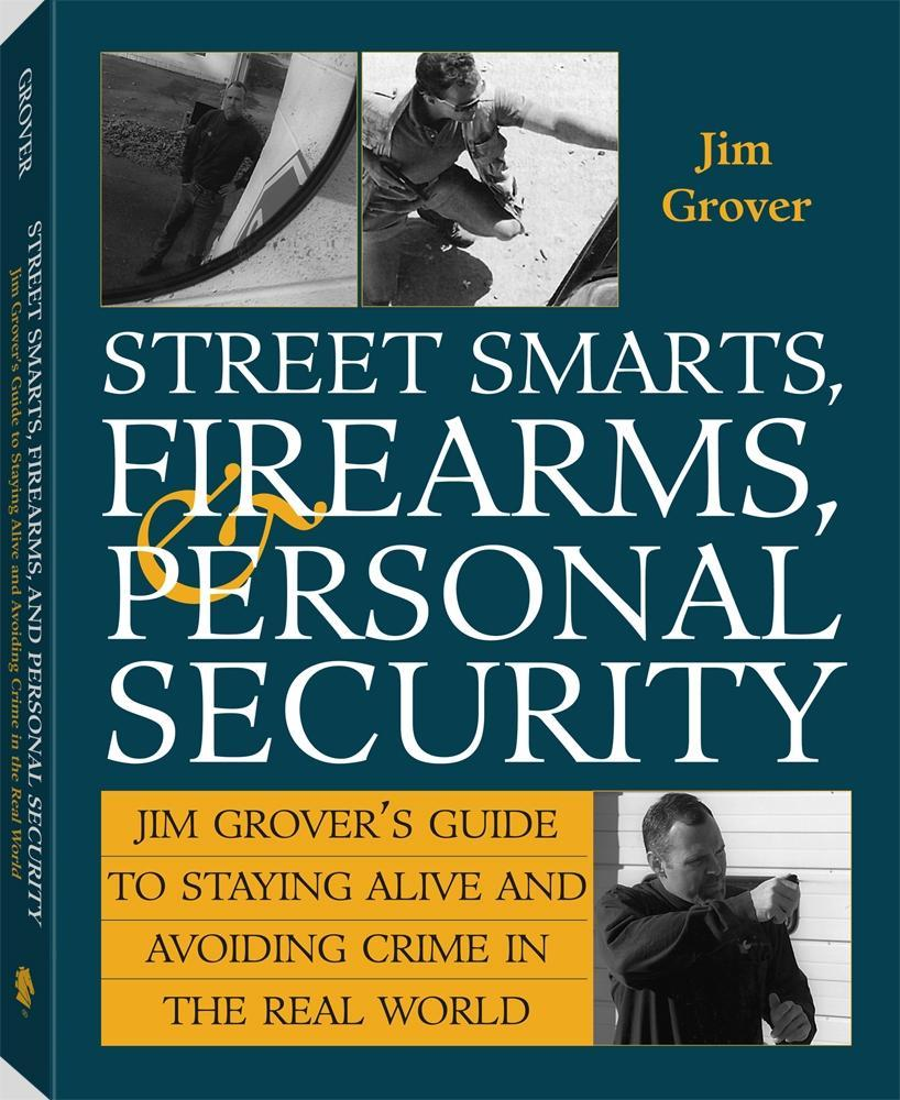 Street Smarts, Firearms, And Personal Security: Jim Grover'S Guide To Staying Alive And Avoiding Crime In The Real World EB9781610040914