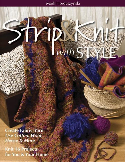 Strip & Knit with Style: Create Fabric-Yarn Use Cotton, Wool, Fleece & More Knit 16 Projects for You & Your Home EB9781607054665