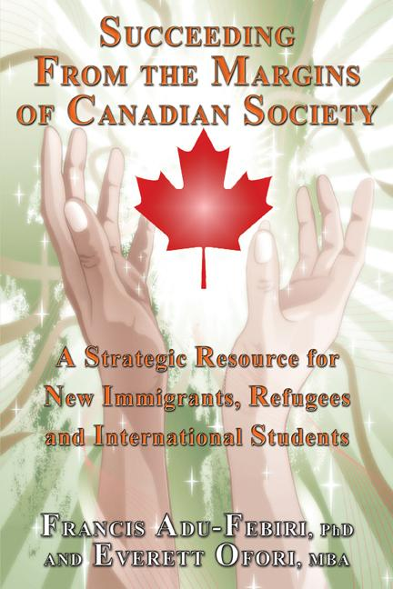 Succeeding From the Margins of Canadian Society: A Strategic Resource for New Immigrants, Refugees and International Students EB9781926585284