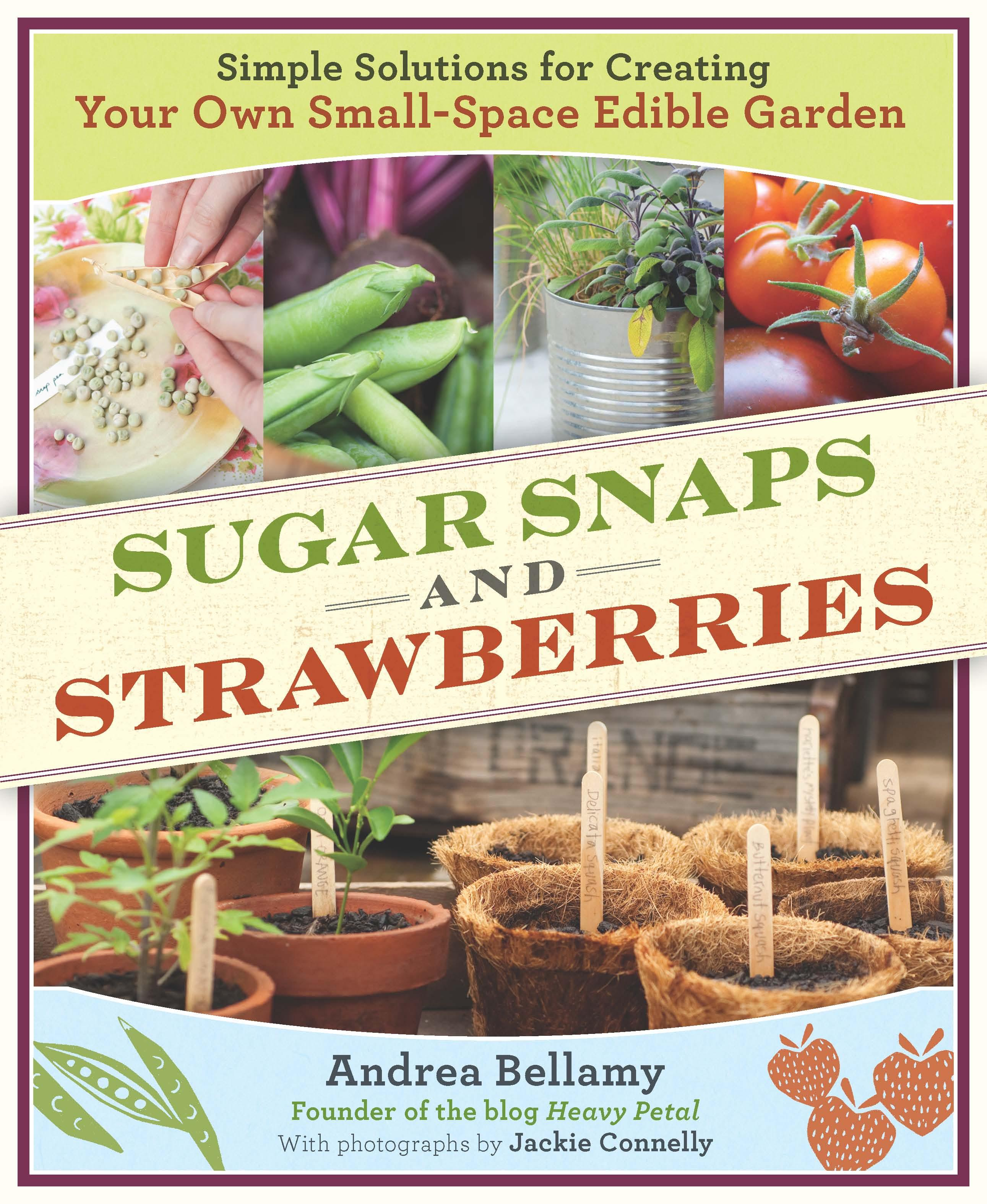 Sugar Snaps and Strawberries: Simple Solutions for Creating Your Own Small-Space Edible Garden EB9781604692921