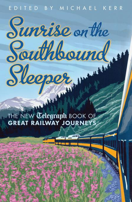 Sunrise on the Southbound Sleeper: The New Telegraph Book of Great Railway Journeys EB9781845137434