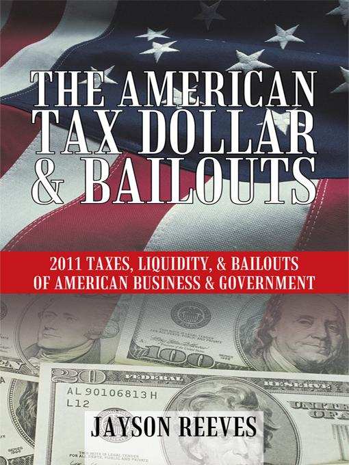 THE AMERICAN TAX DOLLAR & BAILOUTS: 2011 TAXES, LIQUIDITY, & BAILOUTS OF AMERICAN BUSINESS & GOVERNMENT EB9781450288095