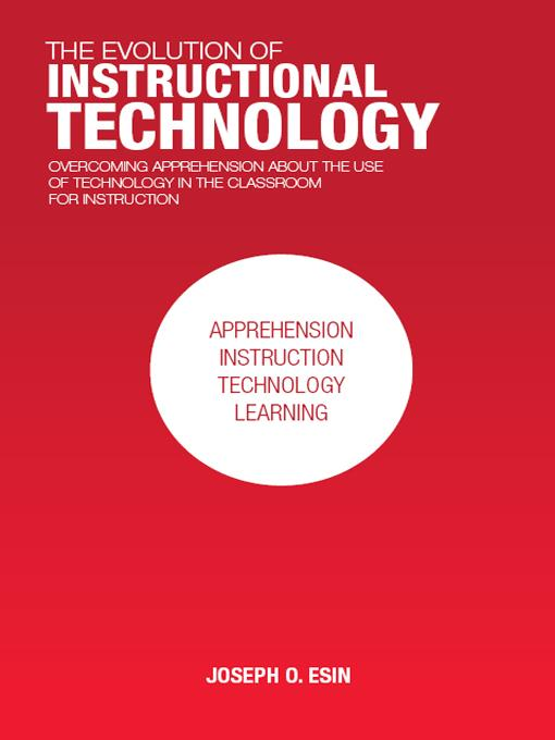 THE EVOLUTION OF INSTRUCTIONAL TECHNOLOGY: Overcoming Apprehension about the Use of Technology in the Classroom for Instruction EB9781462032136