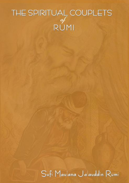 THE SPIRITUAL COUPLETS OF MAULANA JALALU-'D-DlN MUHAMMAD RUMI: World famous Persian (Iranian) 13th century poet EB9781604440669