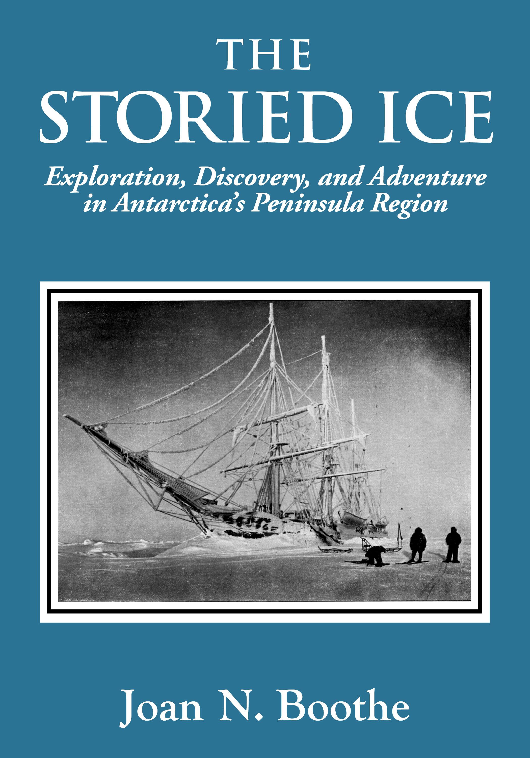 THE STORIED ICE Exploration, Discovery, and Adventure in Antarctica's Peninsula Region EB9781587901812