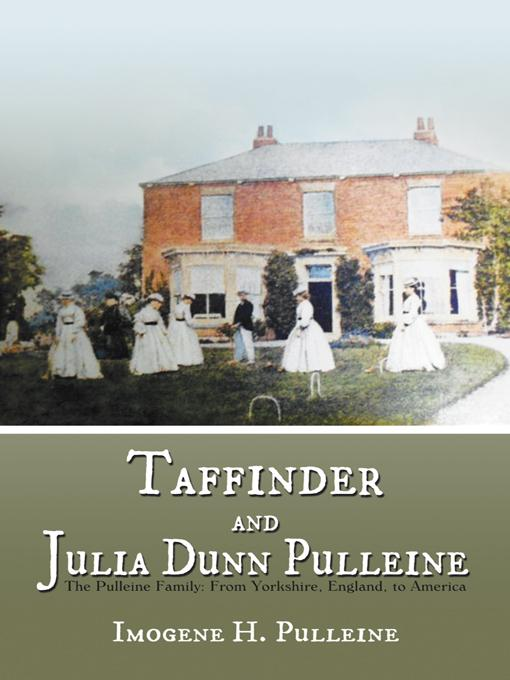 Taffinder and Julia Dunn Pulleine: The Pulleine Family: From Yorkshire, England, to America EB9781475929393