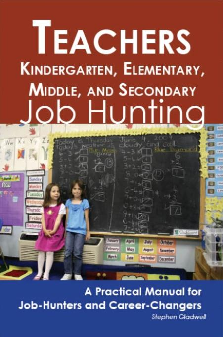 Teachers - Kindergarten, Elementary, Middle, and Secondary: Job Hunting - A Practical Manual for Job-Hunters and Career Changers