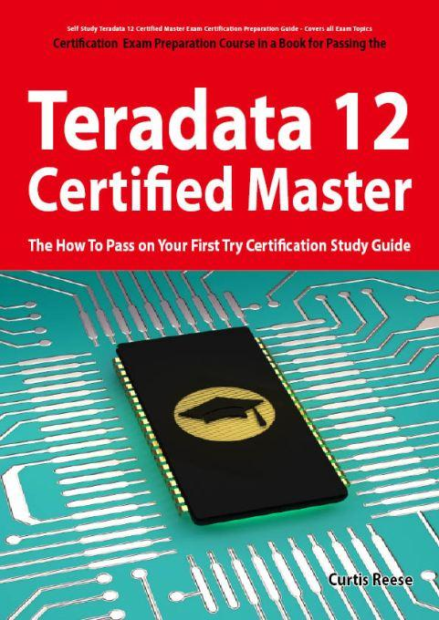 Teradata 12 Certified Master Exam Preparation Course in a Book for Passing the Teradata 12 Master Certification Exam - The How To Pass on Your First T EB9781743040904