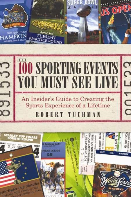 The 100 Sporting Events You Must See Live: An Insider's Guide to Creating the Sports Experience of a Lifetime EB9781935251149