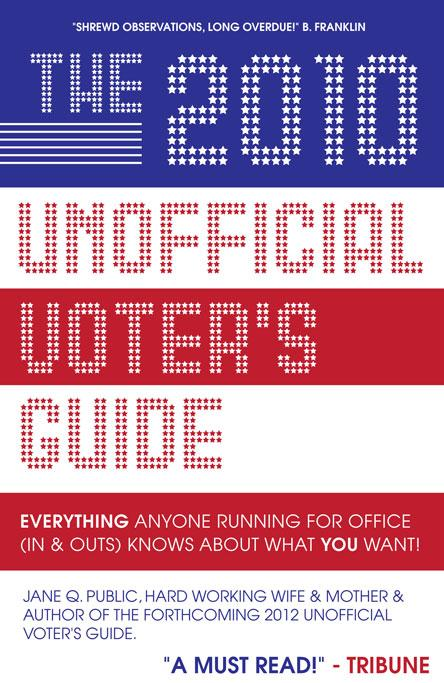 The 2010 Unofficial Voter's Guide : Everything Anyone Running for Office (Ins & Outs) Knows about What YOU Want! EB9781600051883